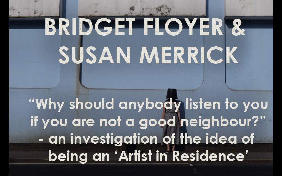 "Bridget Floyer & Susan Merrick: Your Neck Of The Woods - ""Why should anybody listen to you if you are not a good neighbour?"" - an investigation of the idea of being an 'Artist in Residence'"