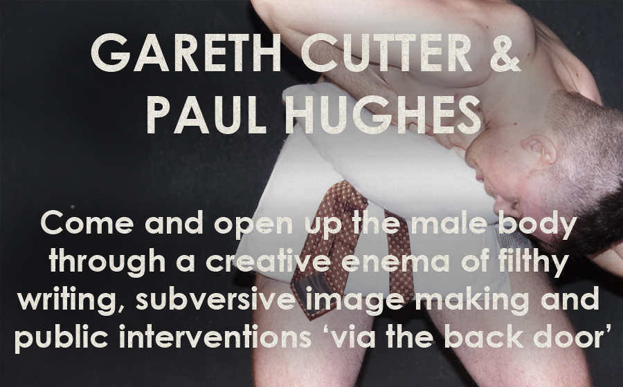 Gareth Cutter & Paul Hughes: Men From Behind - Come and open up the male body through a creative enema of filthy writing, subversive image making and public interventions 'via the back door'